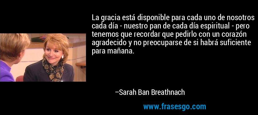 La gracia está disponible para cada uno de nosotros cada día - nuestro pan de cada día espiritual - pero tenemos que recordar que pedirlo con un corazón agradecido y no preocuparse de si habrá suficiente para mañana. – Sarah Ban Breathnach