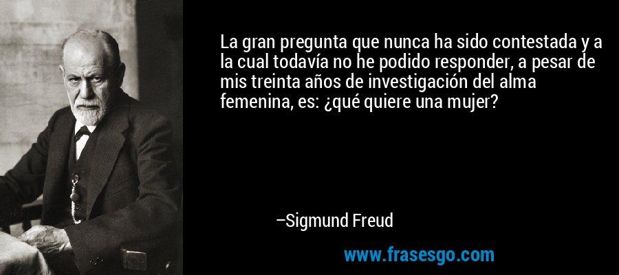 La gran pregunta que nunca ha sido contestada y a la cual todavía no he podido responder, a pesar de mis treinta años de investigación del alma femenina, es: ¿qué quiere una mujer? – Sigmund Freud