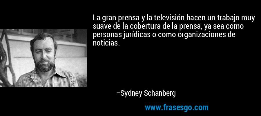 La gran prensa y la televisión hacen un trabajo muy suave de la cobertura de la prensa, ya sea como personas jurídicas o como organizaciones de noticias. – Sydney Schanberg