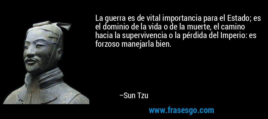 La guerra es de vital importancia para el Estado; es el dominio de la vida o de la muerte, el camino hacia la supervivencia o la pérdida del Imperio: es forzoso manejarla bien. – Sun Tzu