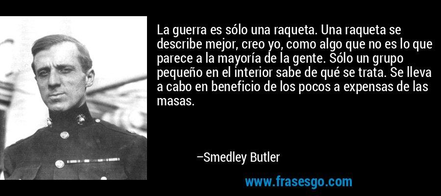 La guerra es sólo una raqueta. Una raqueta se describe mejor, creo yo, como algo que no es lo que parece a la mayoría de la gente. Sólo un grupo pequeño en el interior sabe de qué se trata. Se lleva a cabo en beneficio de los pocos a expensas de las masas. – Smedley Butler