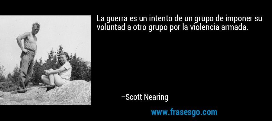La guerra es un intento de un grupo de imponer su voluntad a otro grupo por la violencia armada. – Scott Nearing