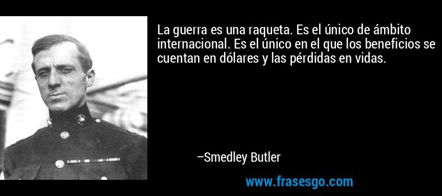 La guerra es una raqueta. Es el único de ámbito internacional. Es el único en el que los beneficios se cuentan en dólares y las pérdidas en vidas. – Smedley Butler