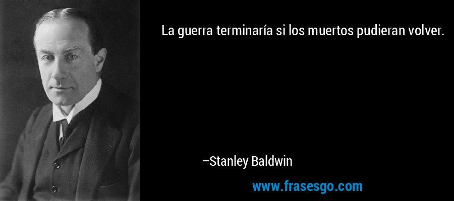 La guerra terminaría si los muertos pudieran volver. – Stanley Baldwin