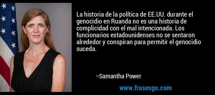La historia de la política de EE.UU. durante el genocidio en Ruanda no es una historia de complicidad con el mal intencionada. Los funcionarios estadounidenses no se sentaron alrededor y conspiran para permitir el genocidio suceda. – Samantha Power