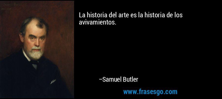 La historia del arte es la historia de los avivamientos. – Samuel Butler