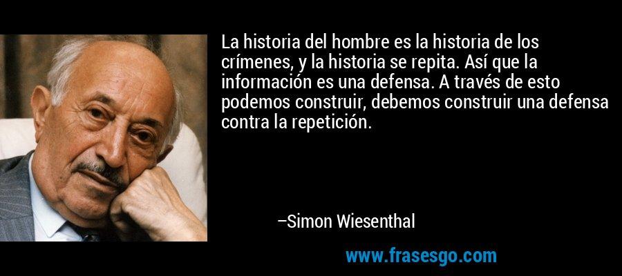 La historia del hombre es la historia de los crímenes, y la historia se repita. Así que la información es una defensa. A través de esto podemos construir, debemos construir una defensa contra la repetición. – Simon Wiesenthal