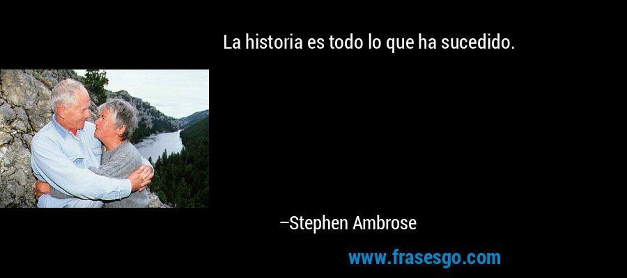 La historia es todo lo que ha sucedido. – Stephen Ambrose