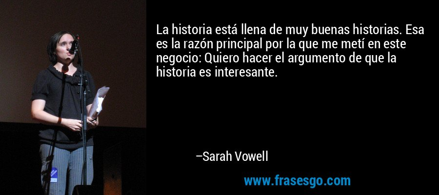 La historia está llena de muy buenas historias. Esa es la razón principal por la que me metí en este negocio: Quiero hacer el argumento de que la historia es interesante. – Sarah Vowell