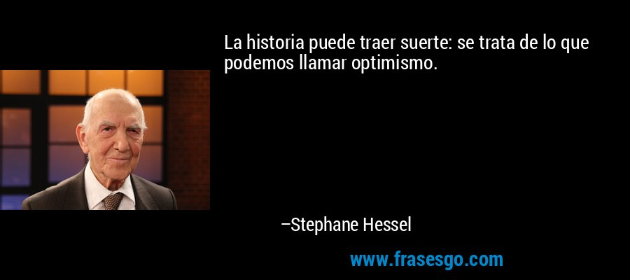 La historia puede traer suerte: se trata de lo que podemos llamar optimismo. – Stephane Hessel