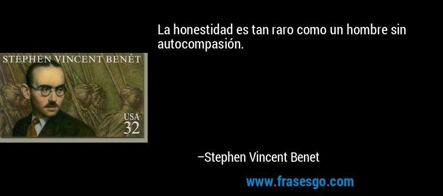 La honestidad es tan raro como un hombre sin autocompasión. – Stephen Vincent Benet