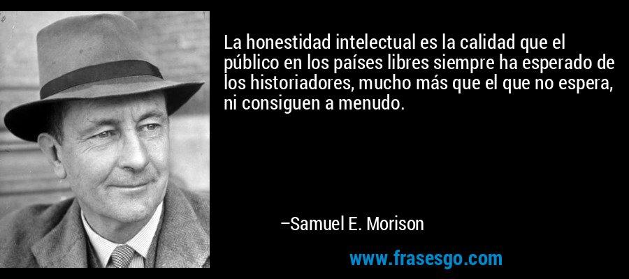 La honestidad intelectual es la calidad que el público en los países libres siempre ha esperado de los historiadores, mucho más que el que no espera, ni consiguen a menudo. – Samuel E. Morison