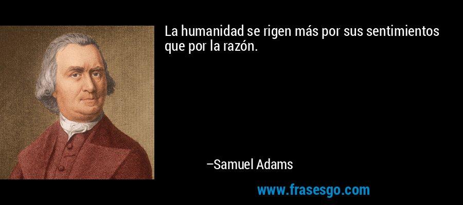 La humanidad se rigen más por sus sentimientos que por la razón. – Samuel Adams
