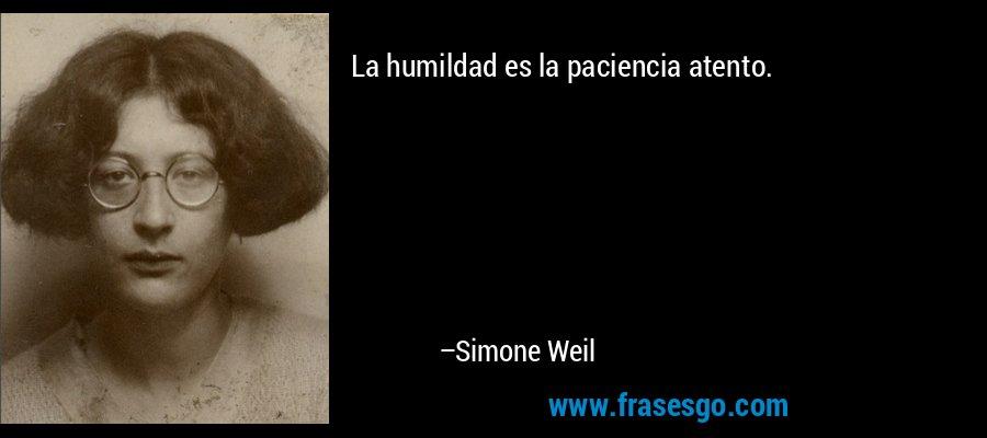 La humildad es la paciencia atento. – Simone Weil
