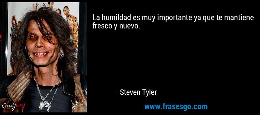 La humildad es muy importante ya que te mantiene fresco y nuevo. – Steven Tyler