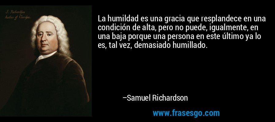 La humildad es una gracia que resplandece en una condición de alta, pero no puede, igualmente, en una baja porque una persona en este último ya lo es, tal vez, demasiado humillado. – Samuel Richardson