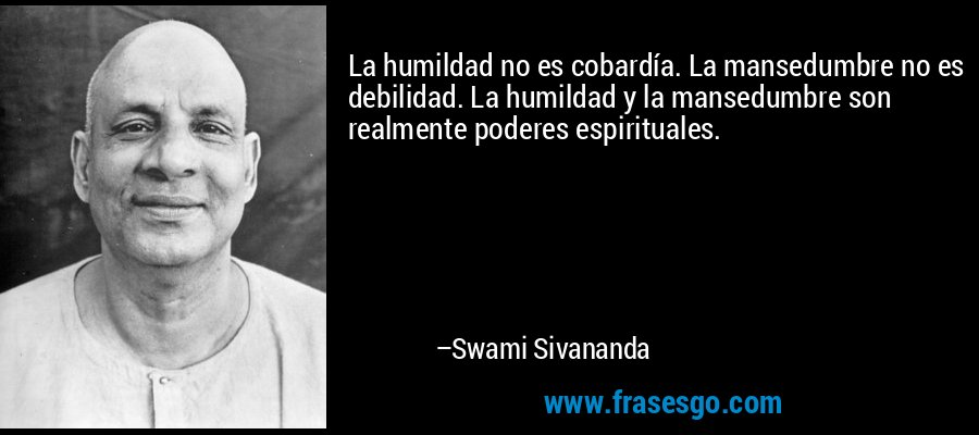 La humildad no es cobardía. La mansedumbre no es debilidad. La humildad y la mansedumbre son realmente poderes espirituales. – Swami Sivananda