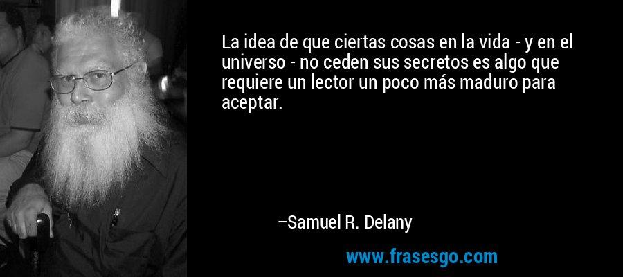 La idea de que ciertas cosas en la vida - y en el universo - no ceden sus secretos es algo que requiere un lector un poco más maduro para aceptar. – Samuel R. Delany