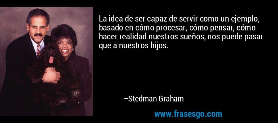 La idea de ser capaz de servir como un ejemplo, basado en cómo procesar, cómo pensar, cómo hacer realidad nuestros sueños, nos puede pasar que a nuestros hijos. – Stedman Graham