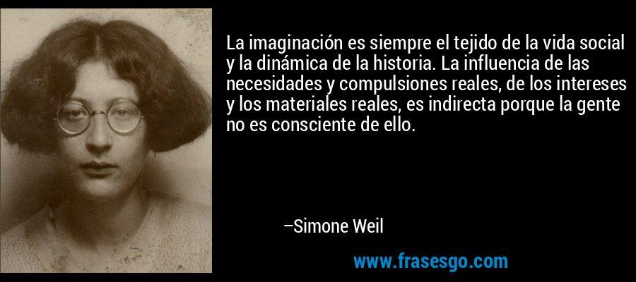 La imaginación es siempre el tejido de la vida social y la dinámica de la historia. La influencia de las necesidades y compulsiones reales, de los intereses y los materiales reales, es indirecta porque la gente no es consciente de ello. – Simone Weil
