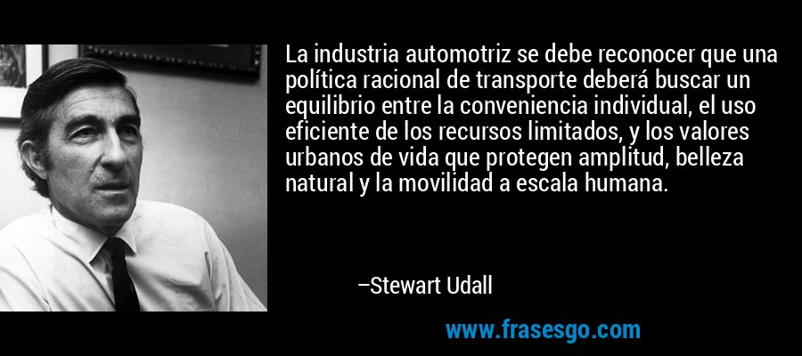 La industria automotriz se debe reconocer que una política racional de transporte deberá buscar un equilibrio entre la conveniencia individual, el uso eficiente de los recursos limitados, y los valores urbanos de vida que protegen amplitud, belleza natural y la movilidad a escala humana. – Stewart Udall
