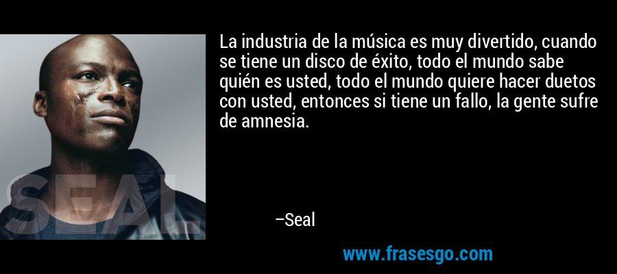 La industria de la música es muy divertido, cuando se tiene un disco de éxito, todo el mundo sabe quién es usted, todo el mundo quiere hacer duetos con usted, entonces si tiene un fallo, la gente sufre de amnesia. – Seal