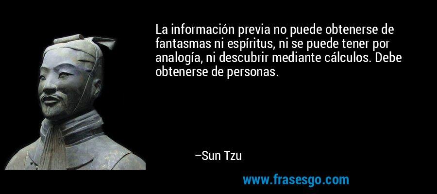 La información previa no puede obtenerse de fantasmas ni espíritus, ni se puede tener por analogía, ni descubrir mediante cálculos. Debe obtenerse de personas. – Sun Tzu