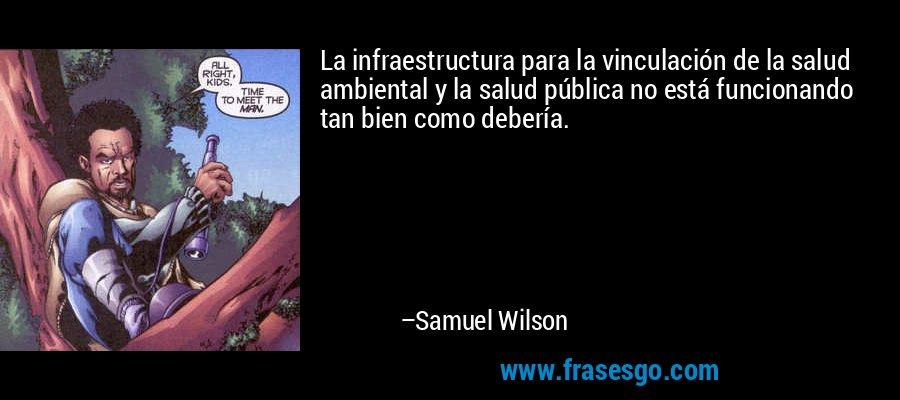 La infraestructura para la vinculación de la salud ambiental y la salud pública no está funcionando tan bien como debería. – Samuel Wilson