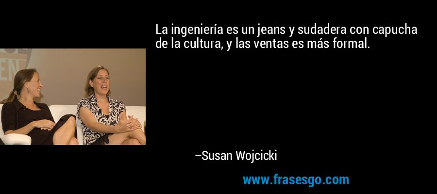 La ingeniería es un jeans y sudadera con capucha de la cultura, y las ventas es más formal. – Susan Wojcicki