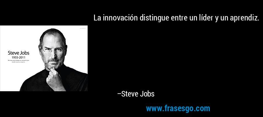 La innovación distingue entre un líder y un aprendiz. – Steve Jobs