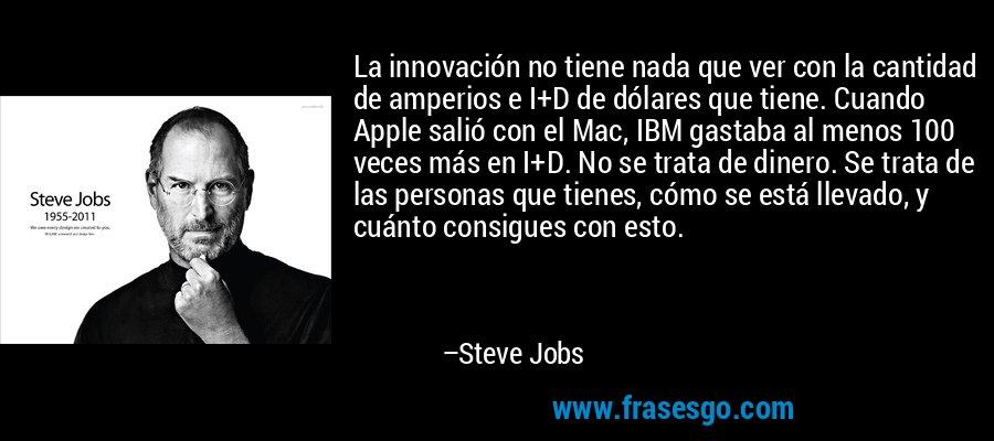 La innovación no tiene nada que ver con la cantidad de amperios e I+D de dólares que tiene. Cuando Apple salió con el Mac, IBM gastaba al menos 100 veces más en I+D. No se trata de dinero. Se trata de las personas que tienes, cómo se está llevado, y cuánto consigues con esto. – Steve Jobs