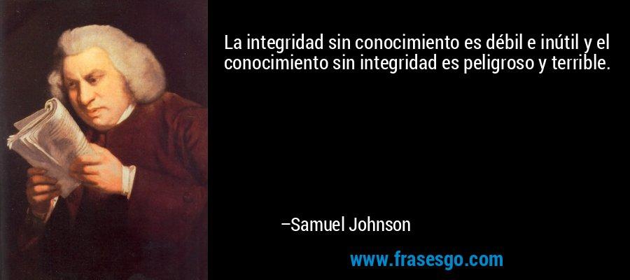 La integridad sin conocimiento es débil e inútil y el conocimiento sin integridad es peligroso y terrible. – Samuel Johnson