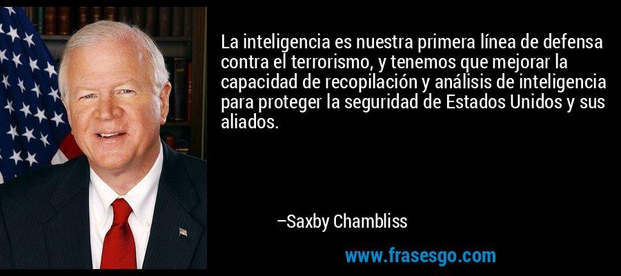 La inteligencia es nuestra primera línea de defensa contra el terrorismo, y tenemos que mejorar la capacidad de recopilación y análisis de inteligencia para proteger la seguridad de Estados Unidos y sus aliados. – Saxby Chambliss