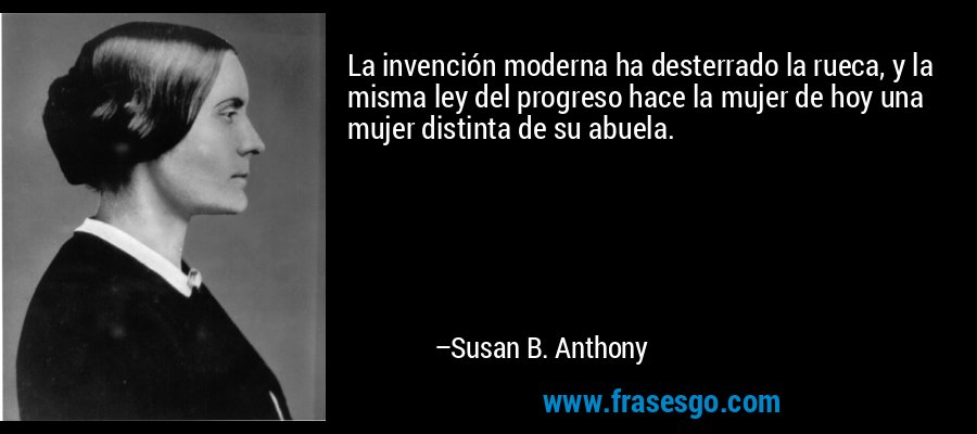 La invención moderna ha desterrado la rueca, y la misma ley del progreso hace la mujer de hoy una mujer distinta de su abuela. – Susan B. Anthony