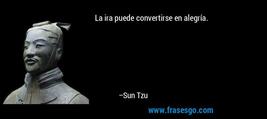 La ira puede convertirse en alegría. – Sun Tzu