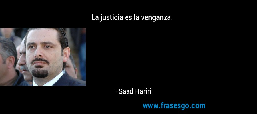 La justicia es la venganza. – Saad Hariri