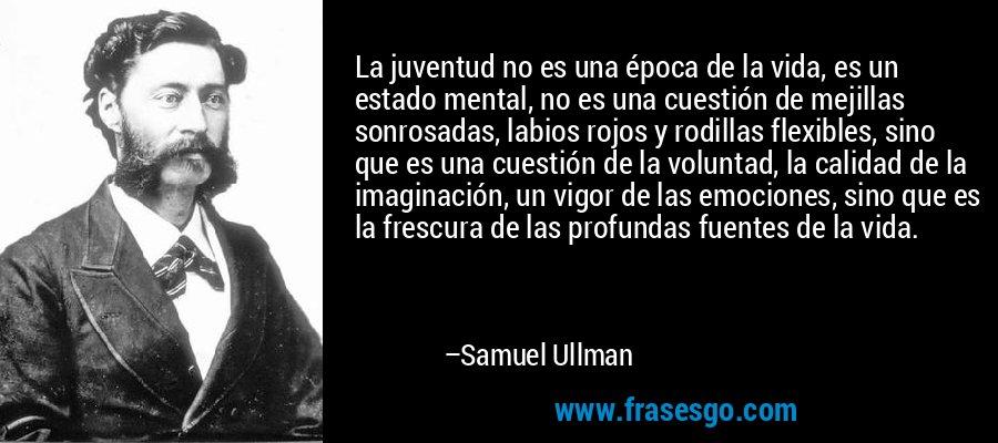 La juventud no es una época de la vida, es un estado mental, no es una cuestión de mejillas sonrosadas, labios rojos y rodillas flexibles, sino que es una cuestión de la voluntad, la calidad de la imaginación, un vigor de las emociones, sino que es la frescura de las profundas fuentes de la vida. – Samuel Ullman