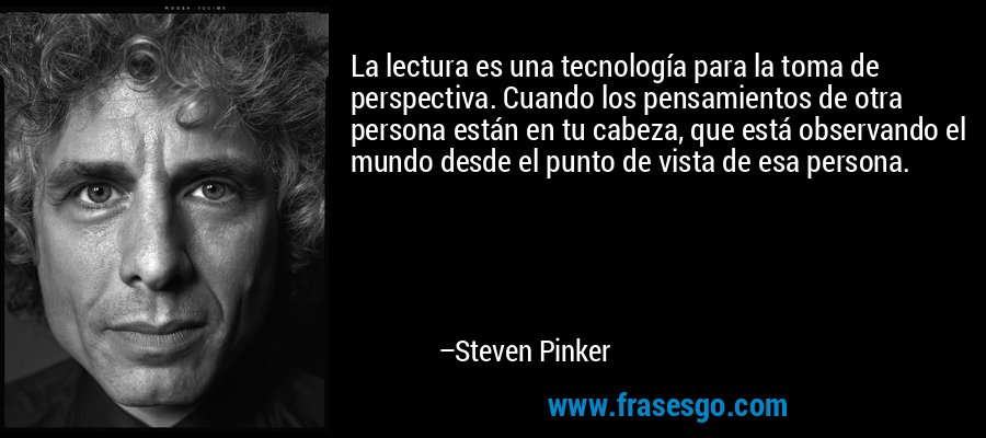 La lectura es una tecnología para la toma de perspectiva. Cuando los pensamientos de otra persona están en tu cabeza, que está observando el mundo desde el punto de vista de esa persona. – Steven Pinker