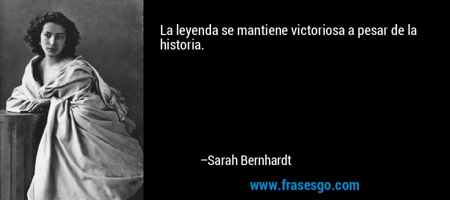 La leyenda se mantiene victoriosa a pesar de la historia. – Sarah Bernhardt