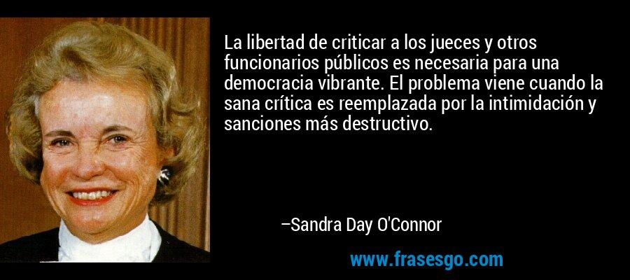 La libertad de criticar a los jueces y otros funcionarios públicos es necesaria para una democracia vibrante. El problema viene cuando la sana crítica es reemplazada por la intimidación y sanciones más destructivo. – Sandra Day O'Connor
