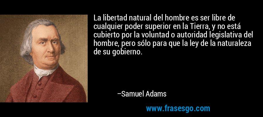 La libertad natural del hombre es ser libre de cualquier poder superior en la Tierra, y no está cubierto por la voluntad o autoridad legislativa del hombre, pero sólo para que la ley de la naturaleza de su gobierno. – Samuel Adams