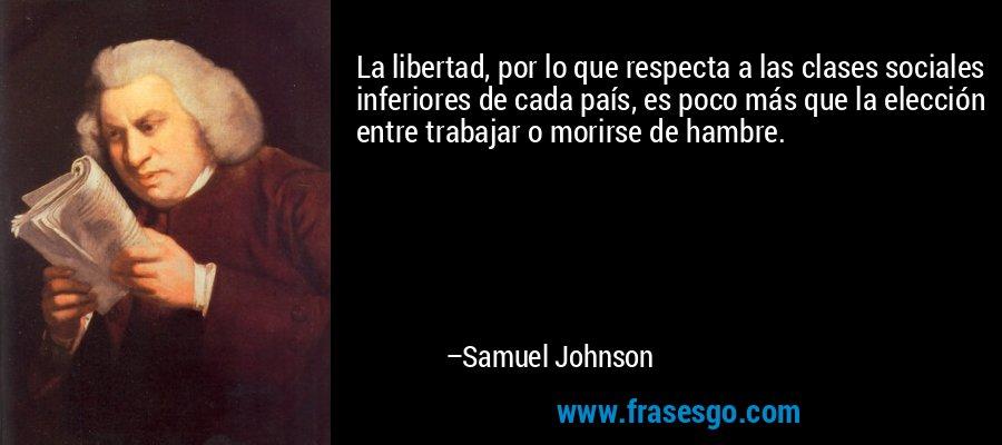 La libertad, por lo que respecta a las clases sociales inferiores de cada país, es poco más que la elección entre trabajar o morirse de hambre. – Samuel Johnson