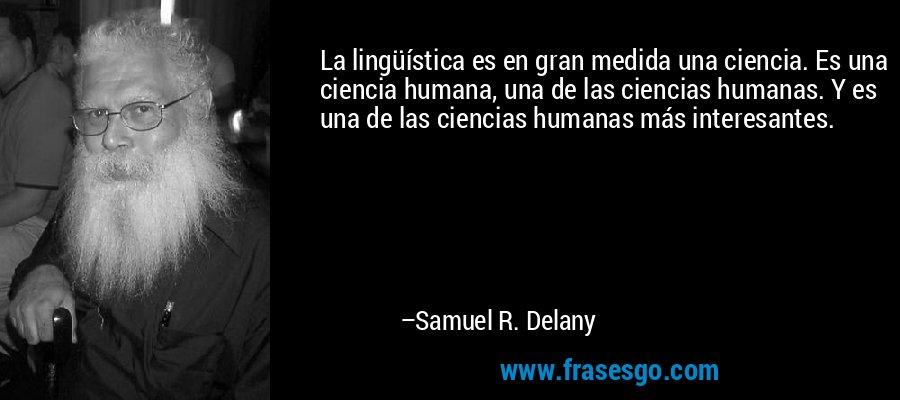 La lingüística es en gran medida una ciencia. Es una ciencia humana, una de las ciencias humanas. Y es una de las ciencias humanas más interesantes. – Samuel R. Delany