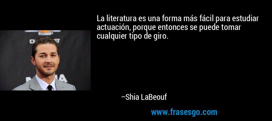 La literatura es una forma más fácil para estudiar actuación, porque entonces se puede tomar cualquier tipo de giro. – Shia LaBeouf