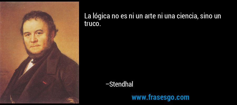 La lógica no es ni un arte ni una ciencia, sino un truco. – Stendhal