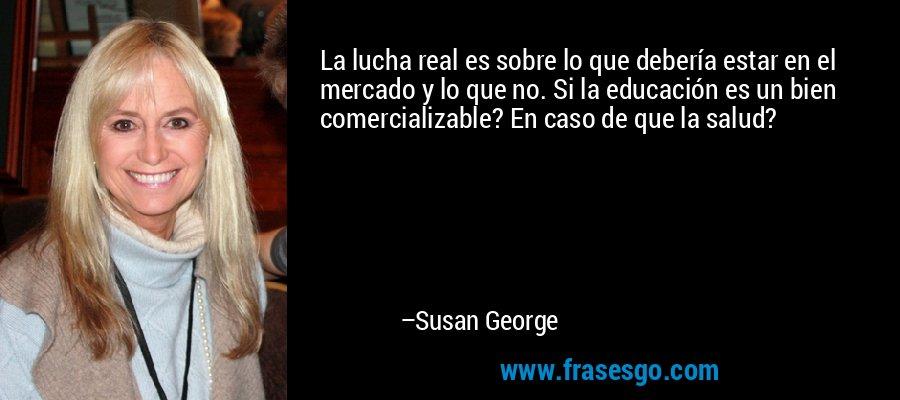La lucha real es sobre lo que debería estar en el mercado y lo que no. Si la educación es un bien comercializable? En caso de que la salud? – Susan George