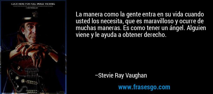 La manera como la gente entra en su vida cuando usted los necesita, que es maravilloso y ocurre de muchas maneras. Es como tener un ángel. Alguien viene y le ayuda a obtener derecho. – Stevie Ray Vaughan