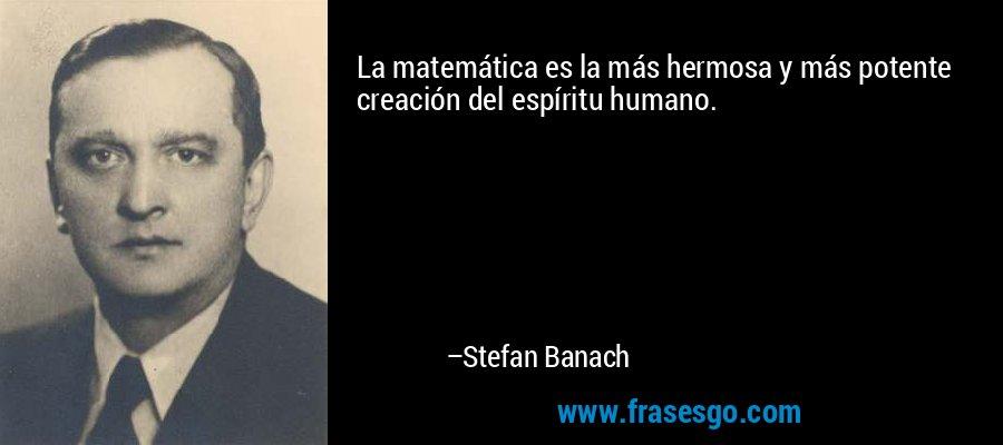 La matemática es la más hermosa y más potente creación del espíritu humano. – Stefan Banach