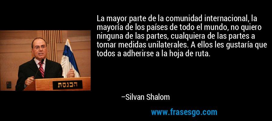 La mayor parte de la comunidad internacional, la mayoría de los países de todo el mundo, no quiero ninguna de las partes, cualquiera de las partes a tomar medidas unilaterales. A ellos les gustaría que todos a adherirse a la hoja de ruta. – Silvan Shalom