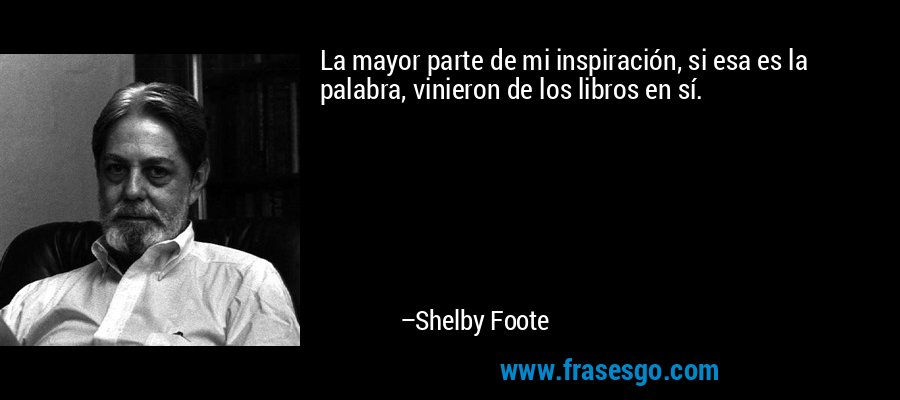 La mayor parte de mi inspiración, si esa es la palabra, vinieron de los libros en sí. – Shelby Foote